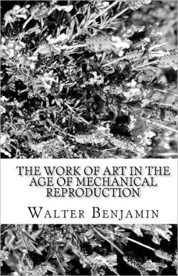 Benjamin The Work of Art in the Age of Mechanical Reproduction